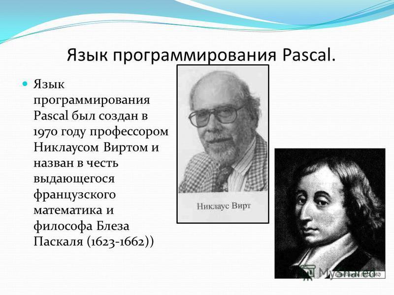 Язык программирования Pascal. Язык программирования Pascal был создан в 1970 году профессором Никлаусом Виртом и назван в честь выдающегося французского математика и философа Блеза Паскаля (1623-1662))