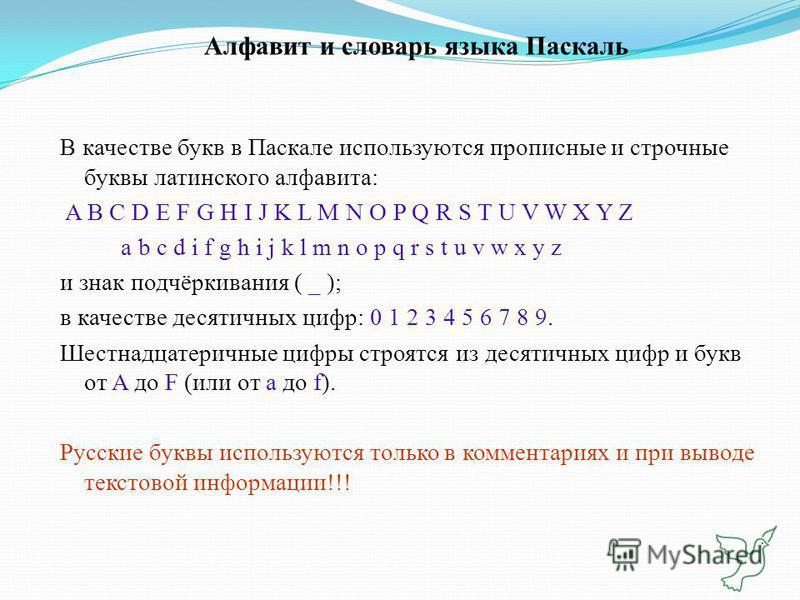 Алфавит и словарь языка Паскаль В качестве букв в Паскале используются прописные и строчные буквы латинского алфавита: A B C D E F G H I J K L M N O P Q R S T U V W X Y Z a b c d i f g h i j k l m n o p q r s t u v w x y z и знак подчёркивания ( _ );