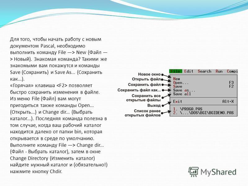 Для того, чтобы начать работу с новым документом Pascal, необходимо выполнить команду File > New (Файл > Новый). Знакомая команда? Такими же знакомыми вам покажутся и команды Save (Сохранить) и Save As... (Сохранить как...). «Горячая» клавиша позволя