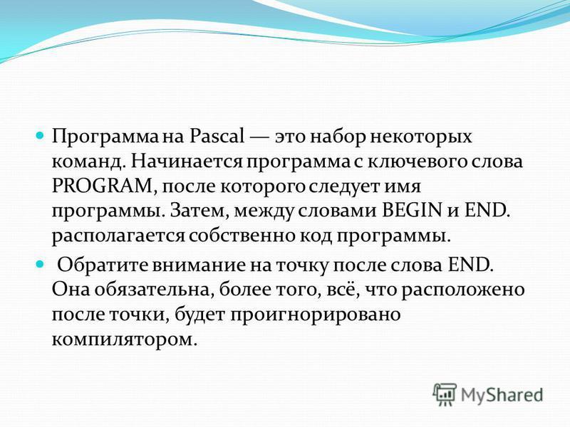 Программа на Pascal это набор некоторых команд. Начинается программа с ключевого слова PROGRAM, после которого следует имя программы. Затем, между словами BEGIN и END. располагается собственно код программы. Обратите внимание на точку после слова END