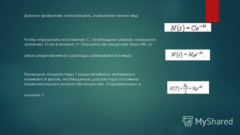 Данное уравнение легко решить, и решение имеет вид: Чтобы определить постоянную C, необходимо указать начальное значение. Если в момент t = 0 количество вещества было N0, то закон радиоактивного распада записывается в виде: Периодом полураспада T рад