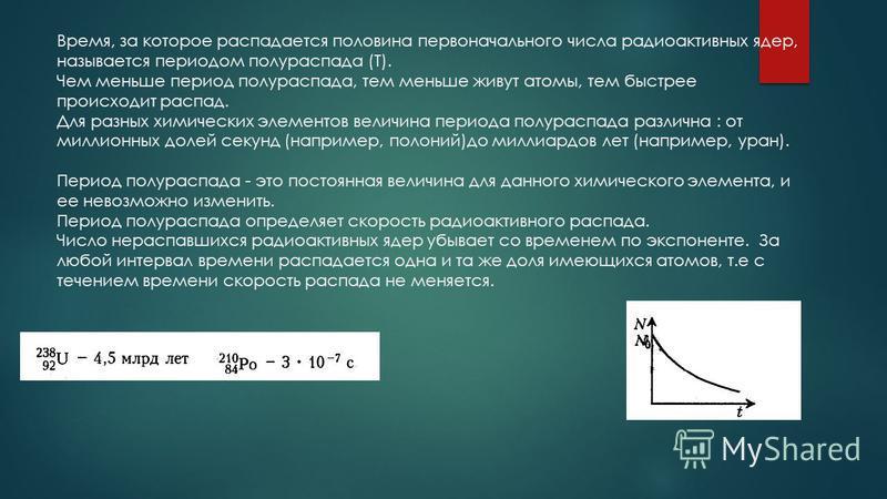 Время, за которое распадается половина первоначального числа радиоактивных ядер, называется периодом полураспада (Т). Чем меньше период полураспада, тем меньше живут атомы, тем быстрее происходит распад. Для разных химических элементов величина перио