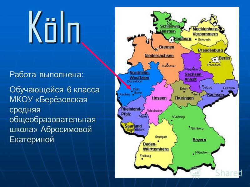 Köln Работа выполнена: Обучающейся 6 класса МКОУ «Берёзовская средняя общеобразовательная школа» Абросимовой Екатериной