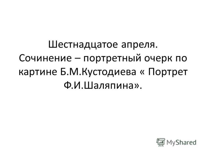 Шестнадцатое апреля. Сочинение – портретный очерк по картине Б.М.Кустодиева « Портрет Ф.И.Шаляпина».