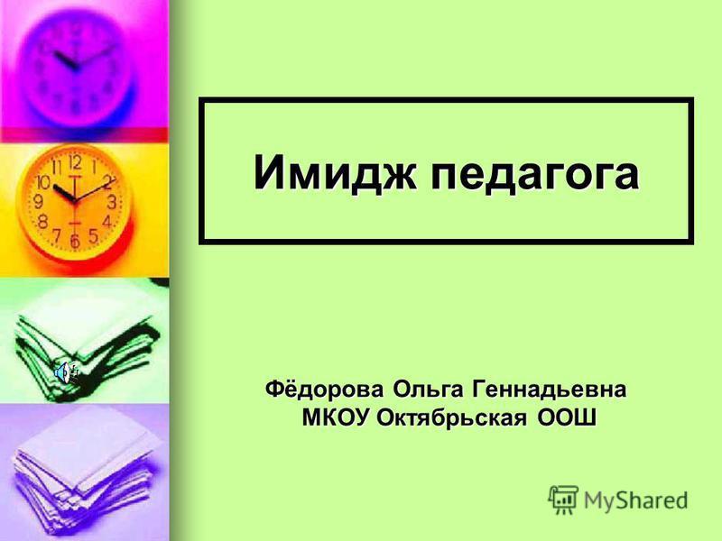 Имидж педагога Фёдорова Ольга Геннадьевна МКОУ Октябрьская ООШ