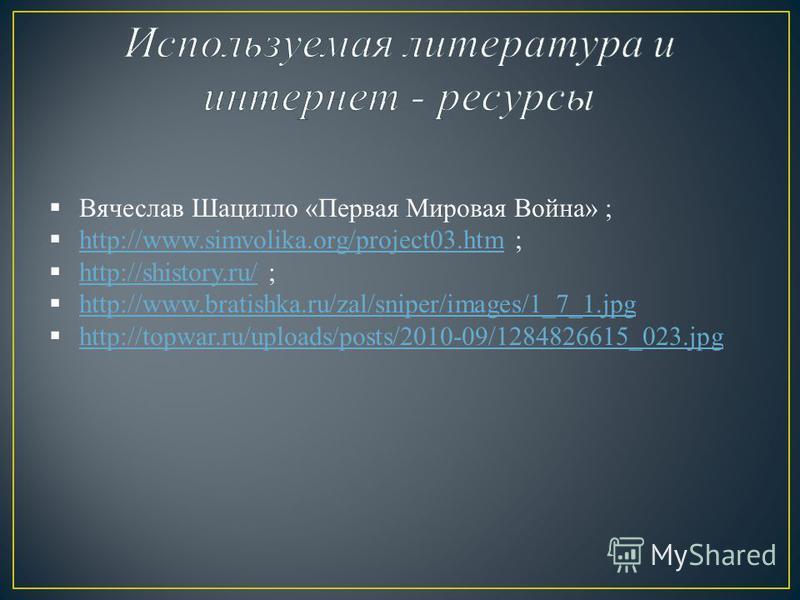 Вячеслав Шацилло «Первая Мировая Война» ; http://www.simvolika.org/project03. htm ; http://www.simvolika.org/project03. htm http://shistory.ru/ ; http://shistory.ru/ http://www.bratishka.ru/zal/sniper/images/1_7_1. jpg http://topwar.ru/uploads/posts/