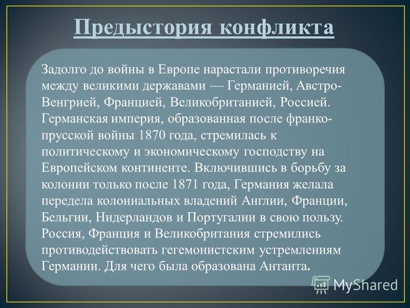 Задолго до войны в Европе нарастали противоречия между великими державами Германией, Австро- Венгрией, Францией, Великобританией, Россией. Германская империя, образованная после франко- прусской войны 1870 года, стремилась к политическому и экономиче