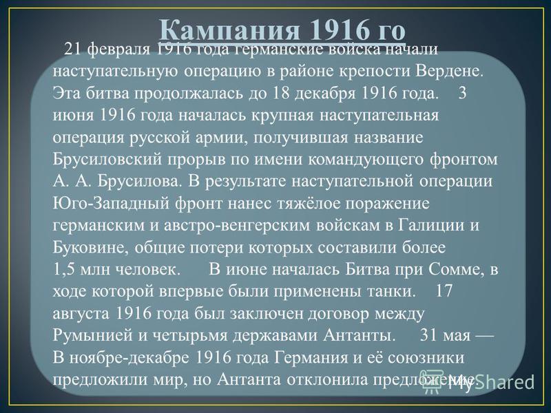 21 февраля 1916 года германские войска начали наступательную операцию в районе крепости Вердене. Эта битва продолжалась до 18 декабря 1916 года. 3 июня 1916 года началась крупная наступательная операция русской армии, получившая название Брусиловский