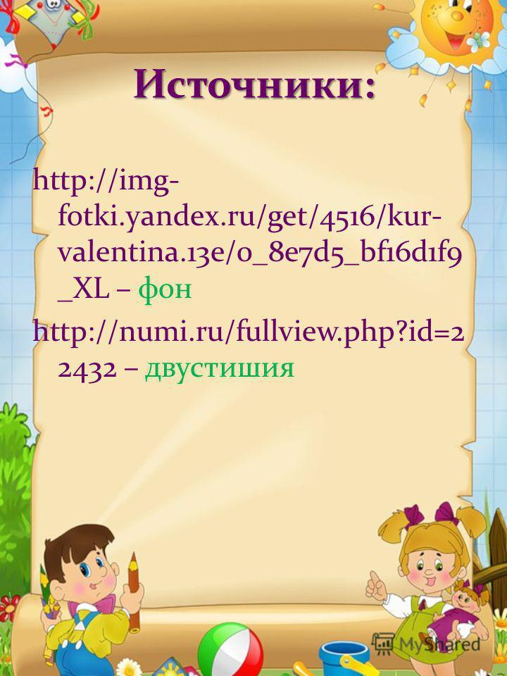Источники: http://img- fotki.yandex.ru/get/4516/kur- valentina.13e/0_8e7d5_bf16d1f9 _XL – фон http://numi.ru/fullview.php?id=2 2432 – двустишия