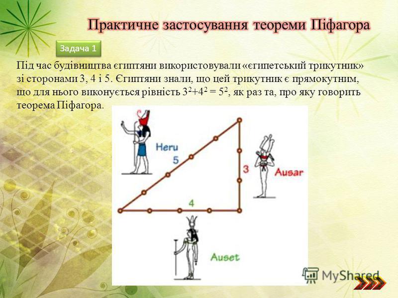 Під час будівництва єгиптяни використовували «єгипетський трикутник» зі сторонами 3, 4 і 5. Єгиптяни знали, що цей трикутник є прямокутним, що для нього виконується рівність 3 2 +4 2 = 5 2, як раз та, про яку говорить теорема Піфагора. Задача 1