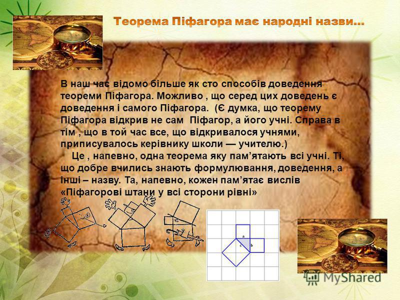 В наш час відомо більше як сто способів доведення теореми Піфагора. Можливо, що серед цих доведень є доведення і самого Піфагора. (Є думка, що теорему Піфагора відкрив не сам Піфагор, а його учні. Справа в тім, що в той час все, що відкривалося учням
