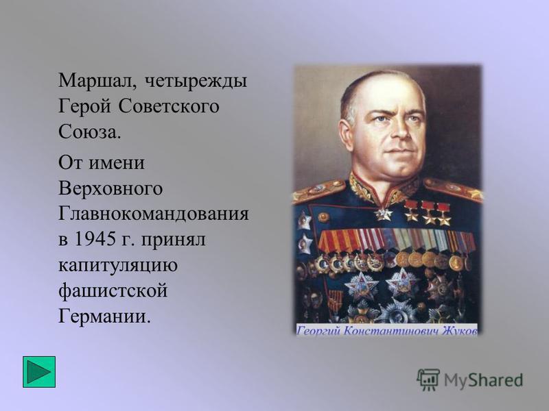 Маршал, четырежды Герой Советского Союза. От имени Верховного Главнокомандования в 1945 г. принял капитуляцию фашистской Германии.