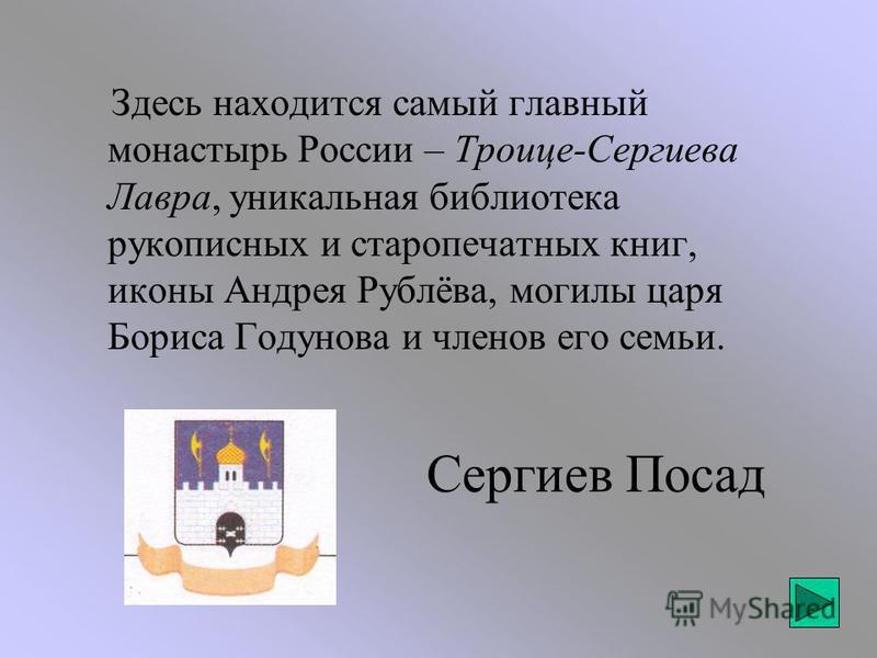 Сергиев Посад Здесь находится самый главный монастырь России – Троице-Сергиева Лавра, уникальная библиотека рукописных и старопечатных книг, иконы Андрея Рублёва, могилы царя Бориса Годунова и членов его семьи.