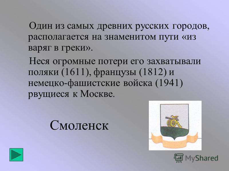 Смоленск Один из самых древних русских городов, располагается на знаменитом пути «из варяг в греки». Неся огромные потери его захватывали поляки (1611), французы (1812) и немецко-фашистские войска (1941) рвущиеся к Москве.