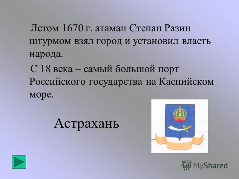Летом 1670 г. атаман Степан Разин штурмом взял город и установил власть народа. С 18 века – самый большой порт Российского государства на Каспийском море. Астрахань