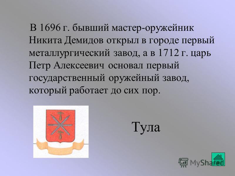 Тула В 1696 г. бывший мастер-оружейник Никита Демидов открыл в городе первый металлургический завод, а в 1712 г. царь Петр Алексеевич основал первый государственный оружейный завод, который работает до сих пор.