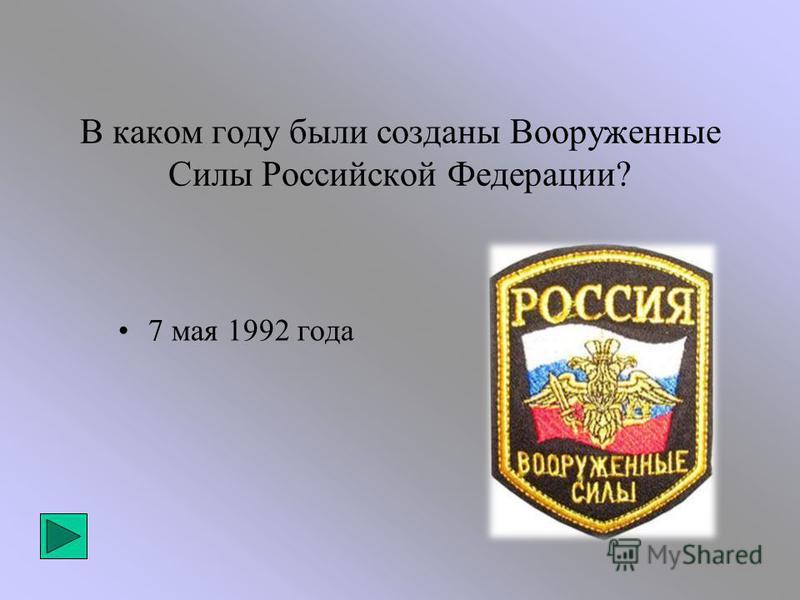 В каком году были созданы Вооруженные Силы Российской Федерации? 7 мая 1992 года