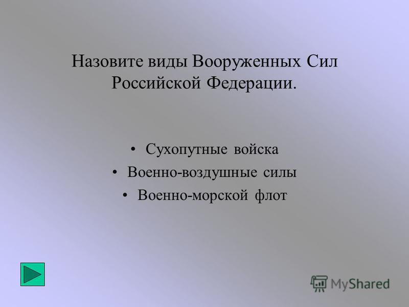 Назовите виды Вооруженных Сил Российской Федерации. Сухопутные войска Военно-воздушные силы Военно-морской флот
