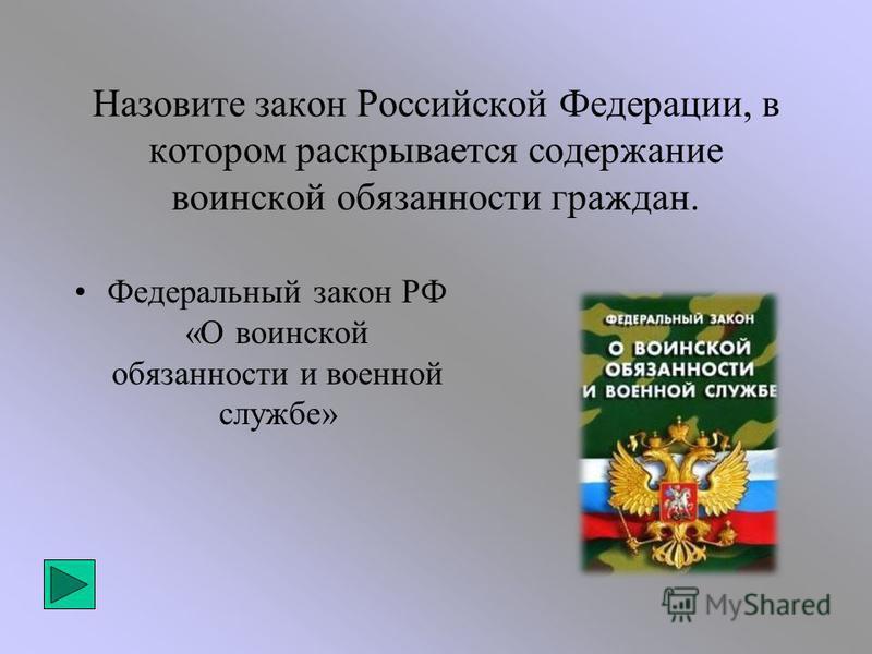 Назовите закон Российской Федерации, в котором раскрывается содержание воинской обязанности граждан. Федеральный закон РФ «О воинской обязанности и военной службе»