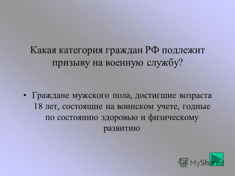 Какая категория граждан РФ подлежит призыву на военную службу? Граждане мужского пола, достигшие возраста 18 лет, состоящие на воинском учете, годные по состоянию здоровью и физическому развитию