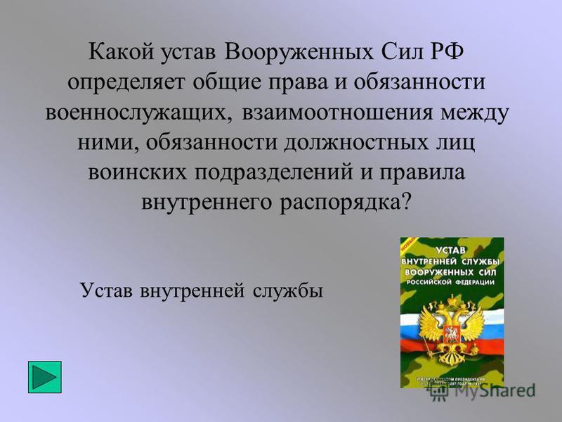 Какой устав Вооруженных Сил РФ определяет общие права и обязанности военнослужащих, взаимоотношения между ними, обязанности должностных лиц воинских подразделений и правила внутреннего распорядка? Устав внутренней службы