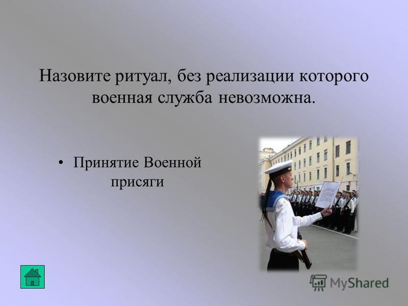 Назовите ритуал, без реализации которого военная служба невозможна. Принятие Военной присяги