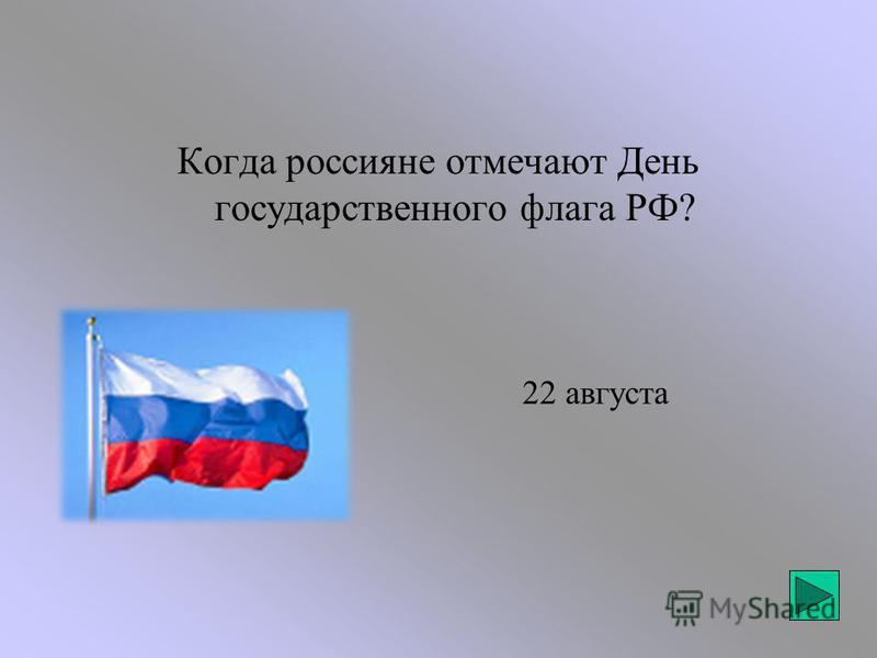 22 августа Когда россияне отмечают День государственного флага РФ?
