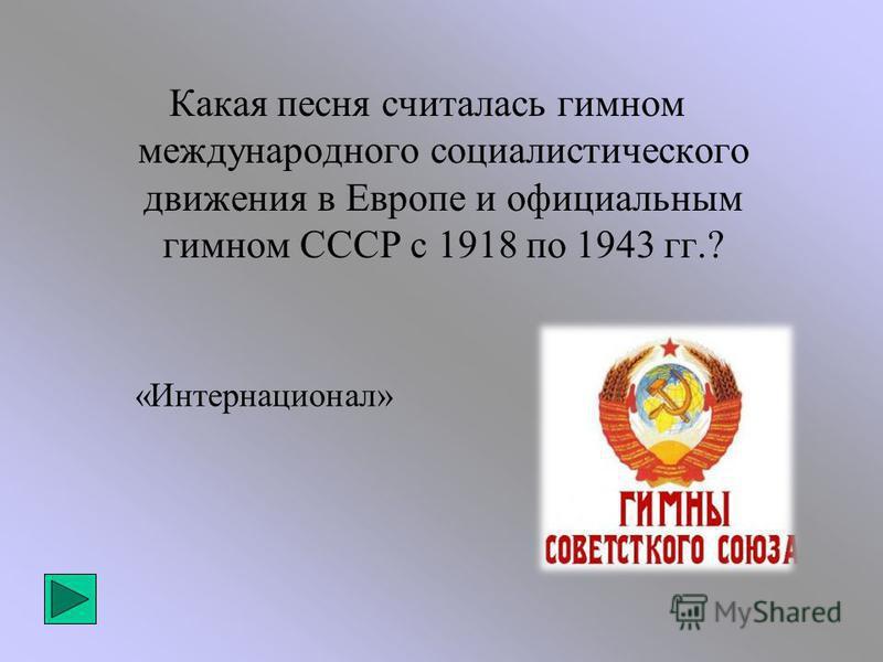 «Интернационал» Какая песня считалась гимном международного социалистического движения в Европе и официальным гимном СССР с 1918 по 1943 гг.?