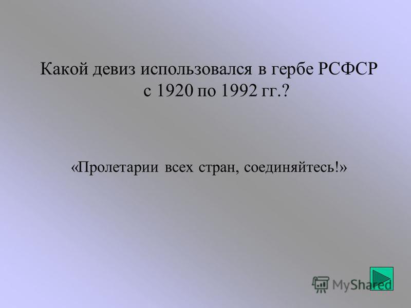 «Пролетарии всех стран, соединяйтесь!» Какой девиз использовался в гербе РСФСР с 1920 по 1992 гг.?