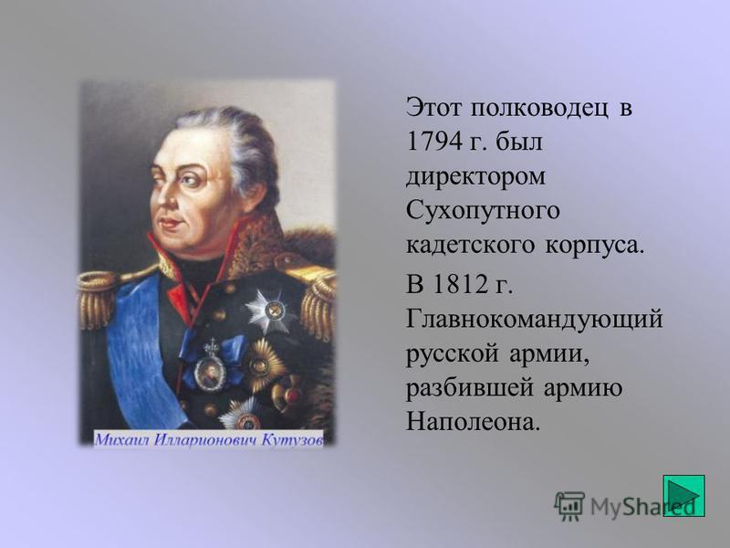 Этот полководец в 1794 г. был директором Сухопутного кадетского корпуса. В 1812 г. Главнокомандующий русской армии, разбившей армию Наполеона.