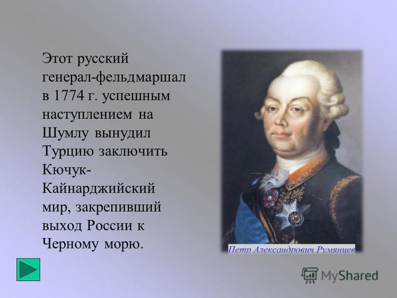 Этот русский генерал-фельдмаршал в 1774 г. успешным наступлением на Шумлу вынудил Турцию заключить Кючук- Кайнарджийский мир, закрепивший выход России к Черному морю.