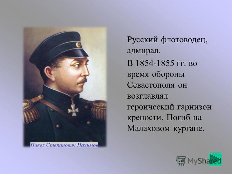 Русский флотоводец, адмирал. В 1854-1855 гг. во время обороны Севастополя он возглавлял героический гарнизон крепости. Погиб на Малаховом кургане.