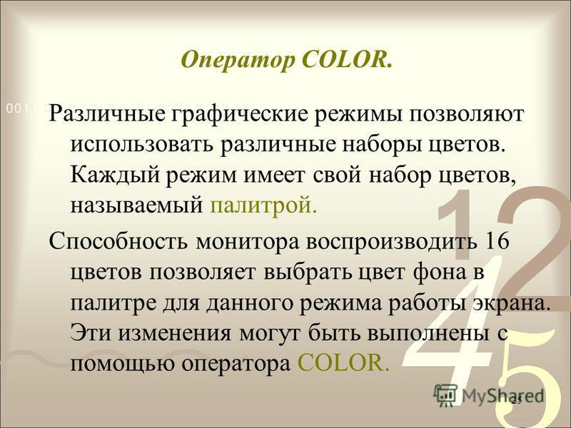 Оператор COLOR. Различные графические режимы позволяют использовать различные наборы цветов. Каждый режим имеет свой набор цветов, называемый палитрой. Способность монитора воспроизводить 16 цветов позволяет выбрать цвет фона в палитре для данного ре