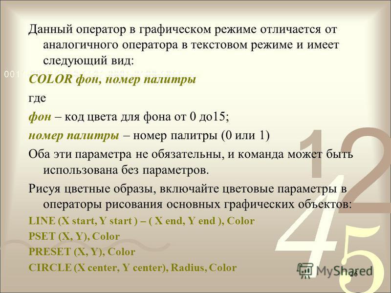 Данный оператор в графическом режиме отличается от аналогичного оператора в текстовом режиме и имеет следующий вид: COLOR фон, номер палитры где фон – код цвета для фона от 0 до 15; номер палитры – номер палитры (0 или 1) Оба эти параметра не обязате