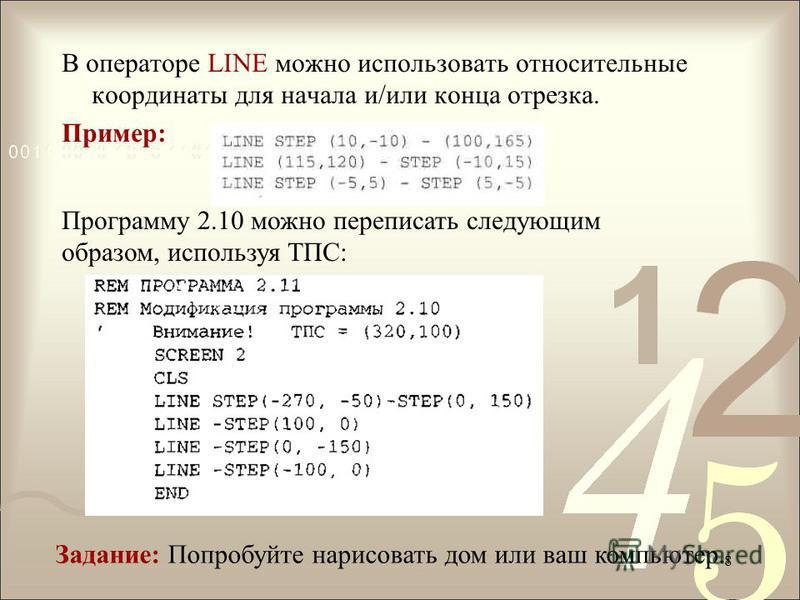 В операторе LINE можно использовать относительные координаты для начала и/или конца отрезка. Пример: Программу 2.10 можно переписать следующим образом, используя ТПС: Задание: Попробуйте нарисовать дом или ваш компьютер. 8