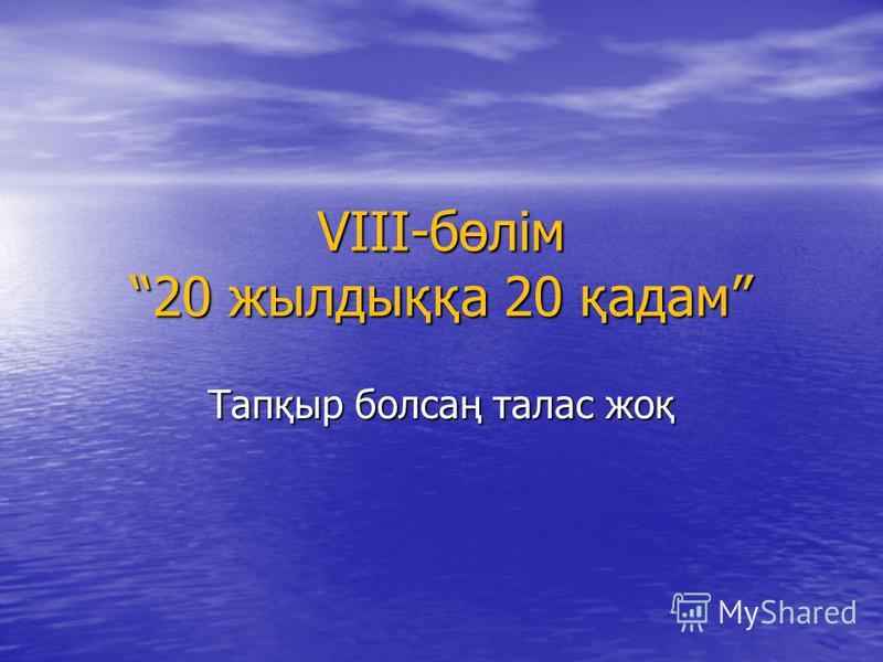VIII-бөлім 20 жылдыққа 20 қадам Тапқыр болсаң талас жоқ
