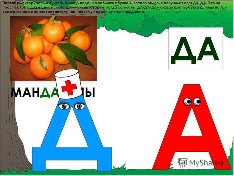 Первой к доктору зашла буква А. Буква Д подошла поближе к букве А, встала рядом, и получился слог ДА. ДА. Это не просто слог, а даже целое слово! ДА – так мы говорим, когда согласны. ДА-ДА-ДА – сказал Доктор буква Д, глядя на А, у вас в организме не