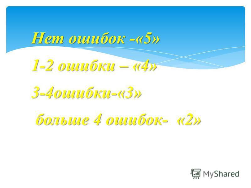 Нет ошибок -«5» 1-2 ошибки – «4» 3-4 ошибки-«3» больше 4 ошибок- «2» больше 4 ошибок- «2»
