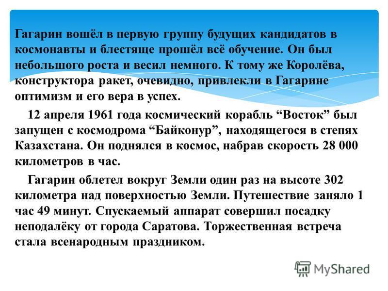 Гагарин вошёл в первую группу будущих кандидатов в космонавты и блестяще прошёл всё обучение. Он был небольшого роста и весил немного. К тому же Королёва, конструктора ракет, очевидно, привлекли в Гагарине оптимизм и его вера в успех. 12 апреля 1961