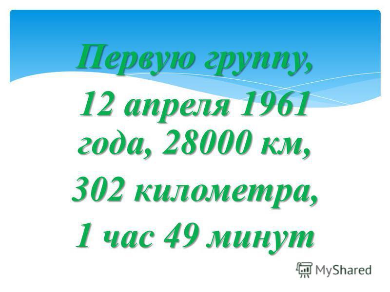 Первую группу, 12 апреля 1961 года, 28000 км, 302 километра, 1 час 49 минут