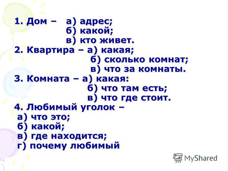 1. Дом – а) адрес; б) какой; в) кто живет. 2. Квартира – а) какая; б) сколько комнат; в) что за комнаты. 3. Комната – а) какая: б) что там есть; в) что где стоит. 4. Любимый уголок – а) что это; б) какой; в) где находится; г) почему любимый