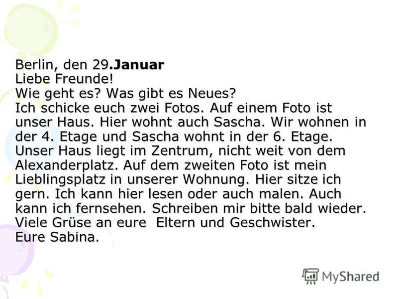 Berlin, den 29.Januar Liebe Freunde! Wie geht es? Was gibt es Neues? Ich schicke euch zwei Fotos. Auf einem Foto ist unser Haus. Hier wohnt auch Sascha. Wir wohnen in der 4. Etage und Sascha wohnt in der 6. Etage. Unser Haus liegt im Zentrum, nicht w