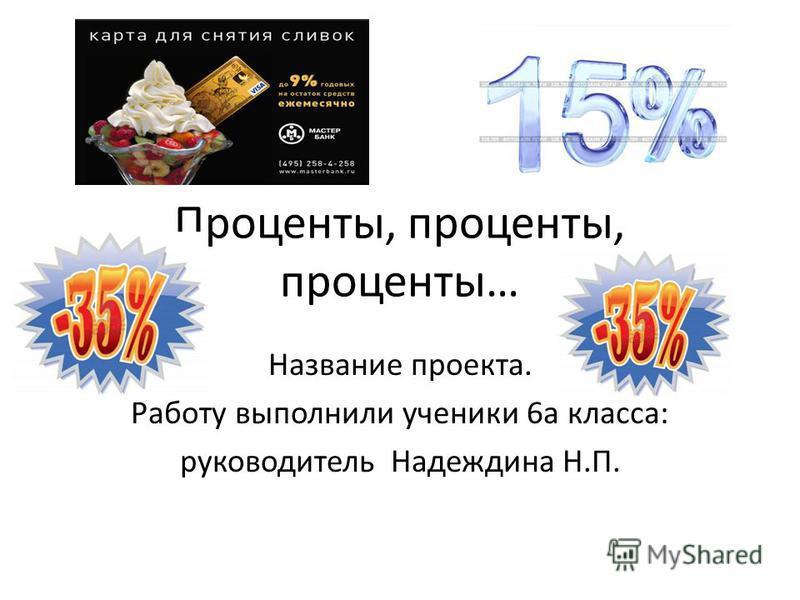 Проценты, проценты, проценты… Название проекта. Работу выполнили ученики 6 а класса: руководитель Надеждина Н.П.