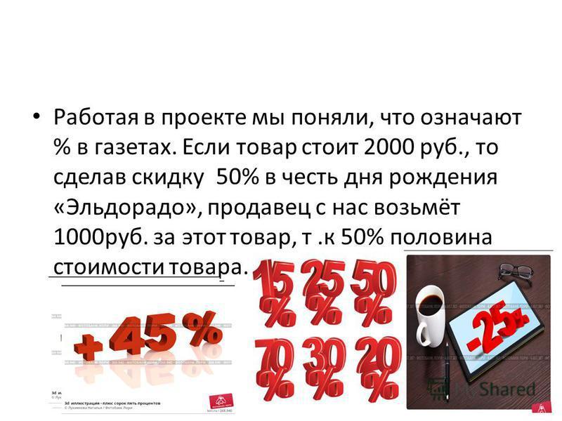 Работая в проекте мы поняли, что означают % в газетах. Если товар стоит 2000 руб., то сделав скидку 50% в честь дня рождения «Эльдорадо», продавец с нас возьмёт 1000 руб. за этот товар, т.к 50% половина стоимости товара.