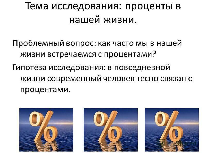 Тема исследования: проценты в нашей жизни. Проблемный вопрос: как часто мы в нашей жизни встречаемся с процентами? Гипотеза исследования: в повседневной жизни современный человек тесно связан с процентами.