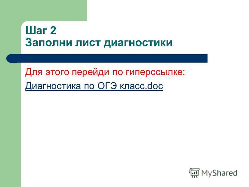 Шаг 2 Заполни лист диагностики Для этого перейди по гиперссылке: Диагностика по ОГЭ класс.doc