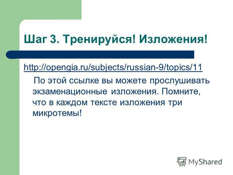 Шаг 3. Тренируйся! Изложения! http://opengia.ru/subjects/russian-9/topics/11 По этой ссылке вы можете прослушивать экзаменационные изложения. Помните, что в каждом тексте изложения три микротемы!