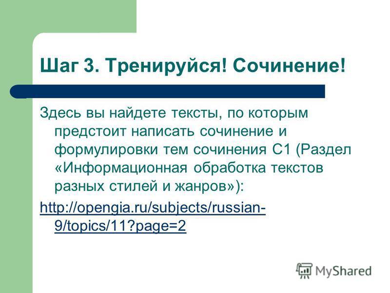 Шаг 3. Тренируйся! Сочинение! Здесь вы найдете тексты, по которым предстоит написать сочинение и формулировки тем сочинения С1 (Раздел «Информационная обработка текстов разных стилей и жанров»): http://opengia.ru/subjects/russian- 9/topics/11?page=2