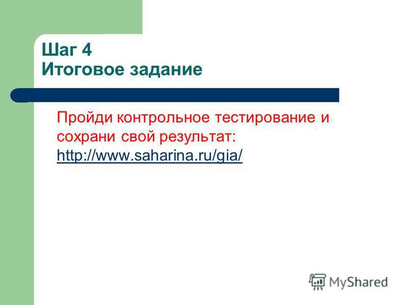 Шаг 4 Итоговое задание Пройди контрольное тестирование и сохрани свой результат: http://www.saharina.ru/gia/ http://www.saharina.ru/gia/