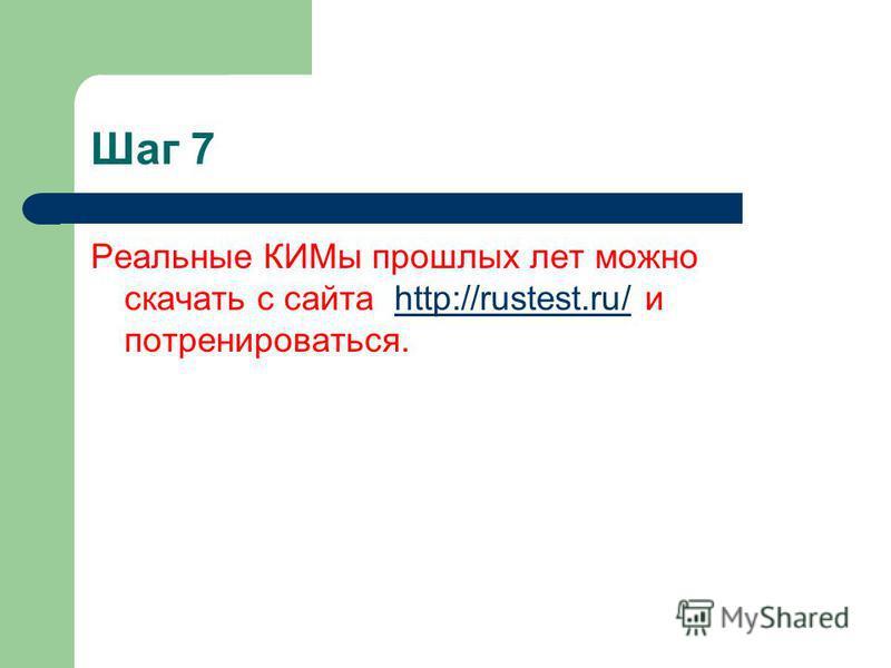 Шаг 7 Реальные КИМы прошлых лет можно скачать с сайта http://rustest.ru/ и потренироваться.http://rustest.ru/